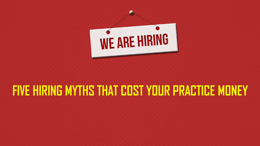 Five Hiring Myths That Cost Your Practice Money